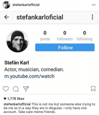 This makes me so happy: stefan karlofficial  stefankarloficial  posts followers following  Follow  Stefan Karl  Actor, musician, comedian.  m.youtube.com/watch  1,778 likes  stefankarlofficial This is not me but someone else trying to  be me so in a way they are in disguise. I only have one  account. Take care meme friends. This makes me so happy