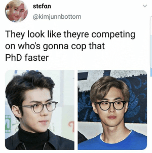 EXO memes: stefan  @kimjunnbottom  They look like theyre competing  on who's gonna cop that  PhD faster EXO memes