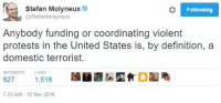 He has a point.   Let's get #fucksoros trending!  ~Mangan😡: Stefan Molyneux  Following  StefanMolyneux  Anybody funding or coordinating violent  protests in the United States is, by definition, a  domestic terrorist.  RETVEETS LIKES  927  1,518  7:23 AM 10 Nov 2016 He has a point.   Let's get #fucksoros trending!  ~Mangan😡