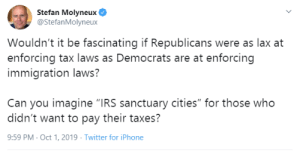 """This needs to be a thing: Stefan Molyneux  @StefanMolyneux  Wouldn't it be fascinating if Republicans were as lax at  enforcing tax laws as Democrats are at enforcing  immigration laws?  Can you imagine """"IRS sanctuary cities"""" for those who  didn't want to pay their taxes?  9:59 PM Oct 1, 2019 Twitter for iPhone This needs to be a thing"""