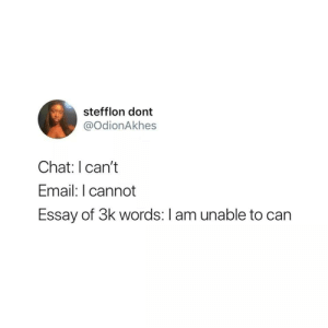 Chat, Email, and Can: stefflon dont  @OdionAkhes  Chat: I can't  Email: I cannot  Essay of 3k words: I am unable to can