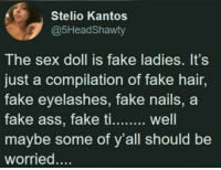 Fake, Sex, and Hair: Stelio Kantos  @5HeadShawty  The sex doll is fake ladies. It's  just a compilation of fake hair,  fake eyelashes, fake nails, a  ke ti.. well  maybe some of y'all should be  worried....