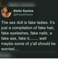 Fake, Sex, and Hair: Stelio Kantos  @5HeadShawty  The sex doll is fake ladies. It's  just a compilation of fake hair,  fake eyelashes, fake nails, a  Well  maybe some of y'all should be  worried....