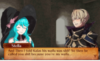 Husbando / Waifu thread! Comment your favorite person to marry in fates!  I'm sure mine is pretty obvious by now right? xD (And don't forget Flora~): Stella  And Then I told Kalas his waifu was shit! So then he  called you shit because you're my waifu. Husbando / Waifu thread! Comment your favorite person to marry in fates!  I'm sure mine is pretty obvious by now right? xD (And don't forget Flora~)