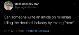 "Android, Stan, and Texting: stella donnelly stan  @youngandjoven  Can someone write an article on millenials  killing the doorbell industry by texting ""here""  5:17 PM 6/2/19 Twitter for Android Here to disturb"
