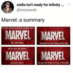: stella isn't ready for infinity  @tonysassb  Marvel: a summary  IS THAT YOUR FAVORITE CHARACTER?  MARVEL  MARVEL  NOT ANYMORE  BATHING IN YOUR TEARS SINCE 1939  DID YOU SAY HAPPINESS?  MARVEL  MARVEL  WE LOVE THE SOUND OF YOUR DYING HEART  BECAUSE I DIDN'T