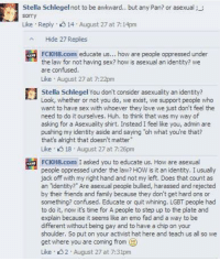 Confused, Dank, and Doe: Stella Schlegel not to be awkward.. butany Pan? or asexual;  sorry  Like Reply. 14 August 27at 7:14pm  Hide 27 Replies  FCKH8.com educate us  how  are people oppressed under  the law for not having sex? how is asexual an identity? we  are confused.  Like August 27 at 7:22pm  Stella Schlegel You don't consider asexuality an identity?  Look, whether or not you do, e exist, we support people who  want to have sex with whoever they love  we just don't feel the  need to do it ourselves. Huh. to think that was my way of  asking for a Asexuality shirt. Instead I feel like you, admin are  pushing my identity and saying Toh what you're that?  that's alright that doesn't matter  Like 18 August 27 at 7:26pm  FCKH8.com I asked you to educate us. How are asexual  people oppressed under the law? HOW  is it an identity. I usually  jack off with my right hand and not my left. Does that count as  an identity? Are asexual people bullied, harassed and rejected  by their friends and family because they don't get hard ons or  something? confused. Educate or quit whining. LGBT people had  to do it, now it's time for A people to step up to the plate and  explain because it seems like an emo fad and a way to be  different without being gay and to have a chip on your  shoulder, So put on your activist hat here and teach us all so we  get where you are coming from (D  Like 2 August 27 at 7:31pm Sex-obsessed sodomites flip out at their fellow leftists for not sharing their depraved sexual obsession.