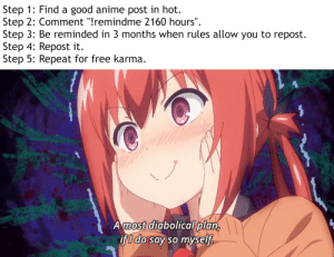 "Did I crack the code?: Step 1: Find a good anime post in hot.  Step 2: Comment ""!remindme 2160 hours"".  Step 3: Be reminded in 3 months when rules allow you to repost  Step 4: Repost it  Step 5: Repeat for free karma  Amost diabolical plan,  if I do say so myself Did I crack the code?"