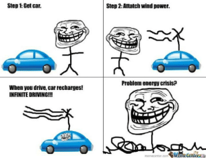 This is big brain time: Step 1:Get car.  Step 2: Attatch wind power.  Problem energy crisis?  When you drive, car recharges!  INFINITE DRIVING!!!  memecenter.com Meme Center This is big brain time