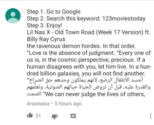 """Found this on some random video: Step 1. Go to Google  Step 2. Search this keyword: 123moviestoday  Step 3. Enjoy!  Lil Nas X - Old Town Road (Week 17 Version) ft  Billy Ray Cyrus  the ravenous demon hordes. In that order  """"Love is the absence of judgment. """"Every one of  us is, in the cosmic perspective, precious. If a  human disagrees with you, let him live. In a hun-  dred billion galaxies, you will not find another.  أحسد الأطفال الرضَّع، لأنهم يملكون وحدهم """"الصرِاخحق  والقدرة عليه، قبل أن تروض الحياة حبالهم الصوتية، وتعلمهم  Caal """"We can never judge the lives of others,  Anastasia 5 hours ago  31 Found this on some random video"""
