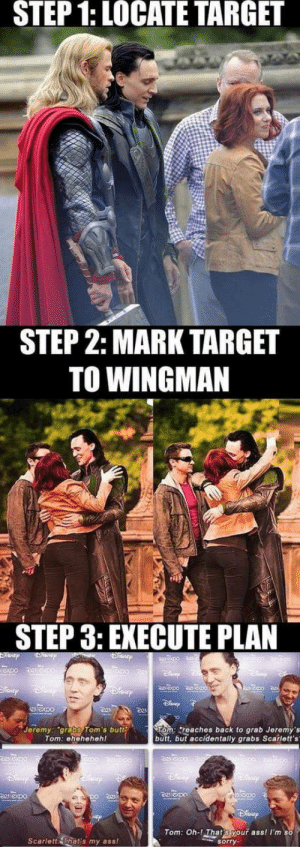Loki god of mischief: STEP  1:  LOCATE  TARGET  STEP 2: MARK TARGET  TO WINGMAN  STEP 3: EXECUTE PLAN  Jeremy: grabs Tom's butt  Tom: ehehehehl  om: reaches back to grab Jeremy's  butt, but accidentally grabs Scarlett's  Tom: Oh-! That s your ass! Im so  Scarlett That's my ass!  sorry Loki god of mischief