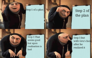 Quick memes by JuatAKiddo FOLLOW 4 MORE MEMES.: Step 1 of a plan  Step 2 of  the plan  Step 3 That  seems good  but upon  Step 3 but  with Gru's face  after he  realisation is  realized it  bad  www.u Quick memes by JuatAKiddo FOLLOW 4 MORE MEMES.