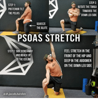 Memes, Best, and Help: STEP 1:  POSTERIOR TILT  THE PELVIS  STEP 2:  ROTATE THE TORSO  TOWARDS THE  DOWN LEG SIDE  SQUEEZE  ← THE GLUTE  PSOAS STRETCH  FEEL STRETCH IN THE  FRONT OF THE HIP AND  DEEP IN THE ABDOMEN  ON THE DOWN LEG SIDE  STEP 3: SIDE BEND AWAY  AND REACH UP  TO THE CEILING  @dr.jacob.harden HOW TO GET A FULL PSOAS STRETCH The psoas is the most famous of the hip flexors. It attaches from the front-side of the spine and merges with the iliacus to insert onto the femur. . We know it as a hip flexor but it also does some 🔃spinal rotation and ↘️lateral bending. And due to it being one of the deepest muscles of the core, tightness can have a direct impact on joint mechanics. . I don't think the psoas is as evil is as we're led to believe and not everyone needs to stretch it. But there are 2 scenarios where I find psoas stretching to be very beneficial.👍 . 🔹️You lack hip extension mobility. (You can test this for sure with a Thomas test) . 🔹️You get a pinch in your lower back when you bend backwards. . If either of those are you, this is the best way to get a full psoas stretch. Make sure to keep the glute tight throughout the movement and reach to the ceiling. The psoas can add a compressive force to the spine so reaching can help you get a sense of elongation which feels amazing for your back.😃 . Tag a friend with tight hip flexors and share the wealth! MyodetoxOrlando Myodetox