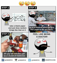 Be Like, Definitely, and Doctor: STEP 1  STEP 2  take a blank paper  and just draw random  things like that on it  Go to a medical store and give  that paper to the guy there.  STEP 3  FEEL LIKE BEING  A DOCTOR!  the guy will definitely get  you a bunch of medicines  困@DESIFUN 증@DESIFUN  @DESIFUN-DESIFUN.COM Twitter: BLB247 Snapchat : BELIKEBRO.COM belikebro sarcasm meme Follow @be.like.bro