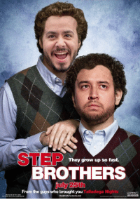 Step Brothers: STEP  They girow up so fast.  BROTHERS  july 25th  From the guys who brought you Talladega Nigs  COLUMBIA  THIC  FLM E NOT YET RATES  StepBrothers-movie.com