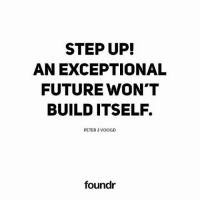 Future, Memes, and 🤖: STEP UP!  AN EXCEPTIONAL  FUTURE WON'T  BUILD ITSELF.  PETER J VOOGD  foundr Tag a friend that needs to see this!