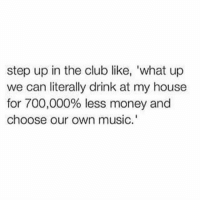 "Club, Funny, and Lol: step up in the club like, 'what up  we can literally drink at my house  for 700,000% less money and  choose our own music."" Turn down for what? Lol"