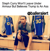 "Memes, Steph Curry, and Under Armour: Steph Curry Won't Leave Under  Armour But Believes Trump Is An Ass  @balleralert  30  LEE  ARA Steph Curry Won't Leave Under Armour But Believes Trump Is An Ass - blogged by: @eleven8 ⠀⠀⠀⠀⠀⠀⠀⠀⠀ ⠀⠀⠀⠀⠀⠀⠀⠀⠀ Earlier this week in an interview with CNBC, Under Armour CEO KevinPlank showered Donald Trump with praises, referring to him as an ""a real asset for the country."" ⠀⠀⠀⠀⠀⠀⠀⠀⠀ ⠀⠀⠀⠀⠀⠀⠀⠀⠀ It was only a matter of time before UnderArmour's most popular celebrity face was asked about Trump being an asset. ⠀⠀⠀⠀⠀⠀⠀⠀⠀ ⠀⠀⠀⠀⠀⠀⠀⠀⠀ ""I agree with that description,"" StephCurry said, ""if you remove the 'et'"" ⠀⠀⠀⠀⠀⠀⠀⠀⠀ ⠀⠀⠀⠀⠀⠀⠀⠀⠀ Curry went on to say that he will still stand by Under Armour after speaking to the company at length. ⠀⠀⠀⠀⠀⠀⠀⠀⠀ ⠀⠀⠀⠀⠀⠀⠀⠀⠀ ""I spent all day yesterday on the phone,"" Curry said, ""with countless people at Under Armour, countless people in Kevin Plank's camp, my team, trying to understand what was going on and where everybody stood on the issue. Based off the release that KP sent out this morning, and what he told me last night, that's the Under Armour that I know. That's the brand I know he's built and one that, as of Wednesday afternoon, is something that I'm standing on."" ⠀⠀⠀⠀⠀⠀⠀⠀⠀ ⠀⠀⠀⠀⠀⠀⠀⠀⠀ In the release Curry is referring to, Plank expanded on his comments, saying that he meant Trump was an asset strictly from a business aspect and that he does not agree with all of Trump's controversial views. ⠀⠀⠀⠀⠀⠀⠀⠀⠀ ⠀⠀⠀⠀⠀⠀⠀⠀⠀ As far as the Warriors star, he wants to make it very clear that he will not stand with the company if they adopt Trump's values. ⠀⠀⠀⠀⠀⠀⠀⠀⠀ ⠀⠀⠀⠀⠀⠀⠀⠀⠀ ""If there is a situation where I can look at myself in the mirror and say they don't have my best intentions, they don't have the right attitude about taking care of people,"" Curry said. ""If I can say the leadership is not in line with my core values, then there is no amount of money, there is no platform I wouldn't jump off if it wasn't in line with who I am. So that's a decision I will make every single day when I wake up. If something is not in line with what I'm about, then, yeah, I definitely need to take a stance in that respect."""