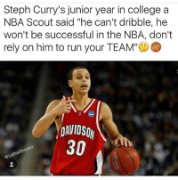 "I wonder what that Scout think of him now??😂💀🤔 - Via - @lethalshooter: Steph Curry's junior year in college a  NBA Scout said ""he can't dribble, he  won't be successful in the NBA, don't  rely on him to run your TEAM"" a  DAVIDSON  30 I wonder what that Scout think of him now??😂💀🤔 - Via - @lethalshooter"
