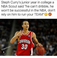 "College, Memes, and Nba: Steph Curry's junior year in college a  NBA Scout said ""he can't dribble, hee  won't be successful in the NBA, don't  rely on him to run your TEAM""  DAVIDSO  30  @Le I wonder what that scout think of him now?🤔😂"
