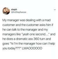 """OMG 😂😭: steph  @ItsStephanee  My manager was dealing with a mad  customer and the customer asks him if  he can talk to the manager and my  managers like """"yeah one second...."""" and  he does a dramatic ass 360 turn and  goes """"hi l'm the manager how can I help  you today???"""" LMAOoo00O OMG 😂😭"""