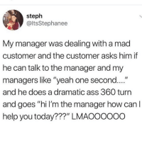 """i love this @gamecub3: steph  @ltsStephanee  My manager was dealing with a mad  customer and the customer asks him if  he can talk to the manager and my  managers like """"yeah one second....""""  and he does a dramatic ass 360 turn  and goes """"hi I'm the manager how can l  help you today???"""" LMAOO0ooo i love this @gamecub3"""