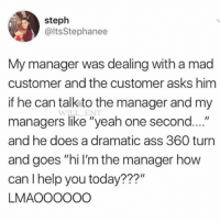 "Legendary: steph  @ltsStephanee  My manager was dealing with a mad  customer and the customer asks him  if he can talk to the manager and my  managers like ""yeah one second....""  and he does a dramatic ass 360 turn  and goes ""hi I'm the manager how  can I help you today???""  LMAOOOOOO  WILL_ENT Legendary"