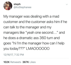 "How Can I Help You: steph  @ltsStephanee  My manager was dealing with a mad  customer and the customer asks him if he  can talk to the manager and my  managers like ""yeah one second...."" and  he does a dramatic ass 360 turn and  goes ""hi l'm the manager how can I help  you today???"" LMAOOOO0O  12/16/17, 7:32 PM  102K Retweets 367K Likes"