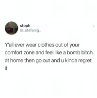 Bitch, Clothes, and Memes: steph  @_stefanig  Y'all ever wear clothes out of your  comfort zone and feel like a bomb bitch  at home then go out and u kinda regret No