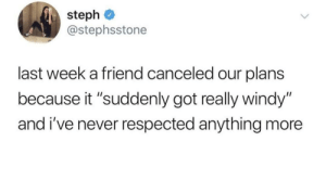 "Valid excuse: steph  @stephsstone  last week a friend canceled our plans  because it ""suddenly got really windy""  and i've never respected anything more Valid excuse"