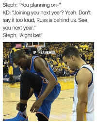 "Memes, Yeah, and Say It: Steph: ""You planning on-""  KD: ""Joining you next year? Yeah. Don't  say it too loud, Russ is behind us. See  you next year.""  Steph: ""Aight bet"" I'm dead 💀😂 - Follow @_nbamemes._"