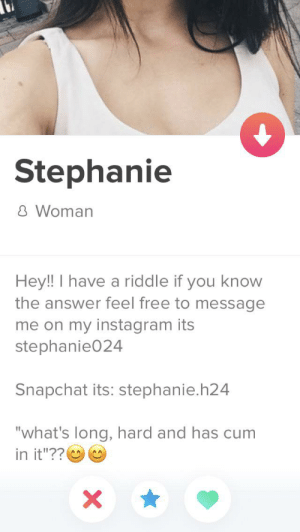 """The riddle: Stephanie  8 Woman  Hey! I have a riddle if you know  the answer feel free to message  me on my instagram its  stephanie024  Snapchat its: stephanie.h24  """"what's long, hard and has cum  in it""""??O O The riddle"""