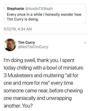 "positive-memes:Checking up on a great man: Stephanie @AustinTXSteph  Every once in a while I honestly wonder how  Tim Curry is doing.  5/12/19, 4:34 AM  Tim Curry  @NotTheTimCurry  I'm doing swell, thank you. I spent  today chilling with a bowl of miniature  3 Musketeers and muttering ""all for  one and more for me"" every time  someone came near, before chewing  one maniacally and unwrapping  another. You? positive-memes:Checking up on a great man"