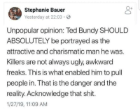 Bundy: Stephanie Bauer  Yesterday at 22:03  Unpopular opinion: Ted Bundy SHOULD  ABSOLUTELY be portrayed as the  attractive and charismatic man he was.  Killers are not always ugly, awkward  freaks. This is what enabled him to pull  people in. That is the danger and the  reality. Acknowledge that shit.  1/27/19, 11:09 AM Bundy