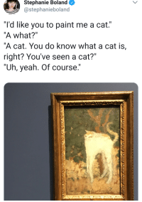 """I got this! *Im just gonna wing it.*: Stephanie Boland  @stephanieboland  """"I'd like you to paint me a cat.'  """"A what?""""  """"A cat. You do know what a cat is,  right? You've seen a cat?""""  """" .""""  Uh, yeah. Of course I got this! *Im just gonna wing it.*"""