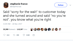 """stephanie: stephanie france  Follow  @Stephfrancex  Said """"sorry for the wait"""" to customer today  and she turned around and said """"no you're  not"""". you know what you're right  11:54 AM 26 Nov 2017  26,380 Retweets 116,207 Likes  L26K  164  116K"""