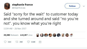 "Not You: stephanie france  Follow  @Stephfrancex  Said ""sorry for the wait"" to customer today  and she turned around and said ""no you're  know what you're right  not""  you  11:54 AM 26 Nov 2017  26,380 Retweets 116,207 Likes  t 26K  164  116K"