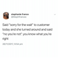 """Love, Memes, and Sorry: stephanie france  @Stephfrancex  Said """"sorry for the wait"""" to customer  today and she turned around and said  """"no you're not"""". you know what you're  right  26/11/2017, 9:54 pnm @memezar is a must follow if you love 🔥🔥🔥 memes"""