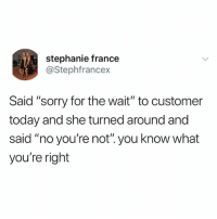 """Bitch, Food, and Sorry: stephanie france  @Stephfrancex  Said """"sorry for the wait"""" to customer  today and she turned around and  said """"no you're not"""".you know what  you're right ME WHEN THOSE FUCKINT DOORDASH DRIVERS STARE AT ME THINKING ITLL MAKE THE FOOD COME FASTWR LIKE BITCH SIT DOWN AND stop LOOKING AT ME STOP"""