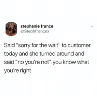 """Af, Memes, and Sorry: stephanie france  @Stephfrancex  Said """"sorry for the wait"""" to customer  today and she turned around and  said """"no you're not"""".you know what  you're right 😂Savage AF"""