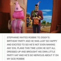 Birthday, Funny, and God: STEPHANIE INVITED ROBBIE TO ZIGGY'S  BIRTHDAY PARTY AND HE WAS JUST SO HAPPY  AND EXCITED TO GO HE'S NOT EVEN MAKING  ANY EVIL PLANS THIS TIME LOOK HE GOT ALL  DRESSED UP AND BROUGHT HIS OWN LITTLE  PARTY HAT AND HE'S SO NERVOUS ABOUT IT OH  MY GOD ROBBIE Is it normal to cry?