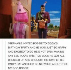 Birthday, God, and Oh My God: STEPHANIE INVITED ROBBIE TO ZIGGY'S  BIRTHDAY PARTY AND HE WAS JUST SO HAPPY  AND EXCITED TO GO HE'S NOT EVEN MAKING  ANY EVIL PLANS THIS TIME LOOK HE GOT ALL  DRESSED UP AND BROUGHT HIS OWN LITTLE  PARTY HAT AND HE'S SO NERVOUS ABOUT IT OH  MY GOD ROBBIE Is it normal to cry?
