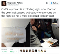 This guy handed out candy to everyone on his flight so his daughter could trick or treat! 🙌🙌: Stephanie Kahan  Follow  @stephaniekahan  OMG, my heart is exploding right now. Dad of  the year just passed out candy to everyone on  the flight so his 3 year old could trick or treat  Halloweenl  My 3-year-old daughter, Molly  was bummed that she wouldn't be able to go  trick-or-treating this year due to this flight so I  decided to bring trick-or-treating to her. If you  are willing, when my little d ut comes down  the aisle, please drop  this her basket. You'll  be making her Halloween! If you're unwilling  no worries, just pas the treat back  RETWEETS  LIKES  74,272  130,411 This guy handed out candy to everyone on his flight so his daughter could trick or treat! 🙌🙌