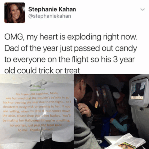 Candy, Dad, and Halloween: Stephanie Kahan  @stephaniekahan  OMG, my heart is exploding right now  Dad of the year just passed out candy  to everyone on the flight so his 3 year  old could trick or treat  Hap  Halloween  My 3-year-old daughter, Molly,  was bummed that she wouldn't be able to go  trick-or-treating this year due to this flight.. so  decided to bring trick-or-treating to her. If you  are willing, when my little d nut comes down  the aisle, please drop this, a her basket. You'll  be making her Halloween! If you're unwilling  no worries, just pass the treat back  to me. Thanks much Finding a way