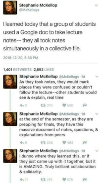 Together were invincible: Stephanie McKellop  @McKellogs  I learned today that a group of students  used a Google doc to take lecture  notes--they all took notes  simultaneously in a collective file.  2016-12-20, 5:36 PM  1,401 RETWEETS 2,652 LIKES  Stephanie McKellop @Mckellogs 1d  As they took notes, they would mark  places they were confused or couldn't  follow the lecture--other students would  see & explain, real time  t 373 55  Stephanie McKellop @McKellogs 1d  at the end of the semester, as they are  prepping for finals, they have this  massive document of notes, questions, &  explanations from peers  306468  Stephanie McKellop @McKellogs 1d  I dunno where they learned this, or if  they just came up with it together, but it  is AMAZING. Truly brilliant collaboration  & solidarity.  215  578 Together were invincible