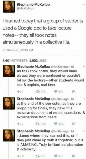 Bad, Confused, and Finals: Stephanie McKellop  @McKellogs  I learned today that a group of students  used a Google doc to take lecture  notes-- they all took notes  simultaneously in a collective file.  2016-12-20, 5:36 PM  1,401 RETWEETS 2,652 LIKES  Stephanie McKellop @McKellogs 1d  As they took notes, they would mark  places they were confused or couldn't  follow the lecture--other students would  see & explain, real time  t3 373  550  Stephanie McKellop @McKellogs 1d  at the end of the semester, as they are  prepping for finals, they have this  massive document of notes, questions, &  explanations from peers  306468  Stephanie McKellop @McKellogs 1d  I dunno where they learned this, or if  they just came up with it together, but it  is AMAZING. Truly brilliant collaboration  & solidarity.  h11  215578 smashythefloof:  aihtnycevol:  omg-humor: That's actually not even a bad idea  Omg 🤔   This is how my program for though this last semester. This shit works, people!!