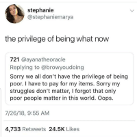 Memes, Sorry, and World: stephanie  @stephaniemarya  the privilege of being what now  721 @ayanatheoracle  Replying to @browyoudoing  Sorry we all don't have the privilege of being  poor. I have to pay for my items. Sorry my  struggles don't matter, I forgot that only  poor people matter in this world. Oops  7/26/18, 9:55 AM  4,733 Retweets 24.5K Likes I had to read this 3 times, hold on-