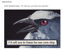 "Dank, 🤖, and Corn: stephanie vex  when someone says, ""Oh, shut up, you know you love me  I'd sell you to Satan for one corn chip"