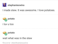 """Love, Memes, and Potato: stephaniexwins  I made stew. It was awesome. I love potatoes.  potato  i luv u too  potato  wait what was in the stew  Source stenhaniexwins <p>OP made a stew via /r/memes <a href=""""https://ift.tt/2EQwXY3"""">https://ift.tt/2EQwXY3</a></p>"""