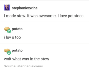 Dank, Love, and Memes: stephaniexwins  I made stew. It was awesome. I love potatoes.  potato  i luv u too  potato  wait what was in the stew  Source: stenhaniexwins OP made a stew by xlopfdkf FOLLOW 4 MORE MEMES.
